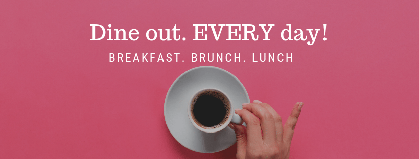 Dine out every day. Breakfast. Brunch. Lunch